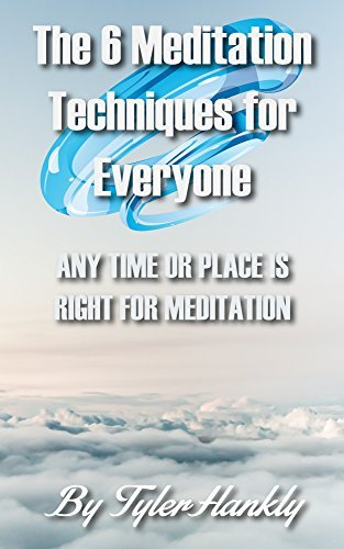 The 6 Meditation Techniques for Everyone: Any Time or Place is Right for Meditation  by  Tyler Hankly