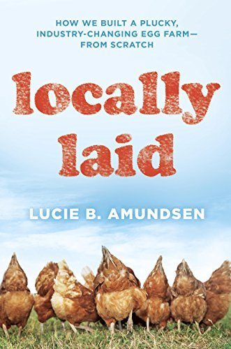 Locally Laid: How We Built a Plucky, Industry-changing Egg Farm - from Scratch Lucie B. Amundsen