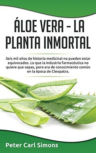Áloe Vera - La Planta Inmortal: Seis mil años de historia medicinal no pueden estar equivocados. Lo que la industria farmacéutica no quiere que sepas, ... común en la época de Peter Carl Simons