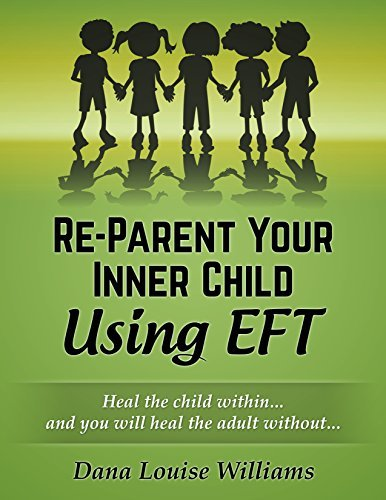 Re-Parent Your Inner Child Using EFT: Heal The Child Within, And You Will Heal The Adult Without Dana Louise Williams