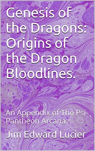 Genesis of the Dragons: Origins of the Dragon Bloodlines.: An Appendix of The Psi-Pantheon Arcana.  by  Jim Edward Lucier