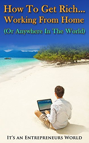HOW TO GET RICH... WORKING FROM HOME (OR ANYWHERE IN THE WORLD) (ENTREPRENEURSHIP): Its an Entrepreneurs World (Business) (Small Business Books Book 1)  by  Timothy Wells