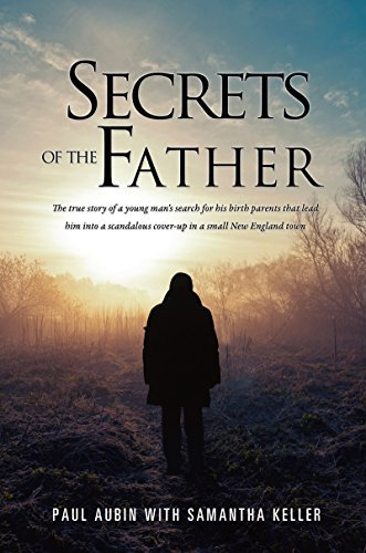 SECRETS OF THE FATHER: The true story of a young mans search for his birth parents that lead him into a scandalous cover-up in a small New England town Paul Aubin