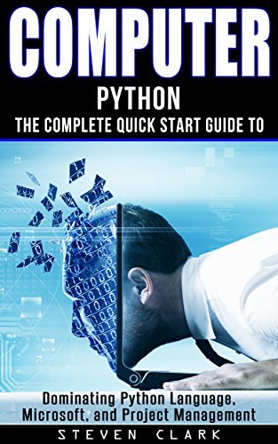 Computer: Phython - The Complete Quick Start Guide To Dominating: Python Language, Microsoft, and Project Management  by  Steven      Clark