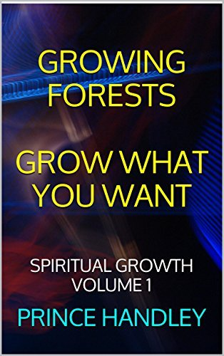 Growing Forests Grow What You Want: Spiritual Growth Volume 1 Prince Handley