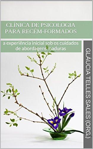 CLÍNICA DE PSICOLOGIA PARA RECÉM-FORMADOS: a experiência inicial sob os cuidados de abordagens maduras (Clínica Psicológica Para Iniciantes Livro 1)  by  Gláucia Telles Sales (org.)