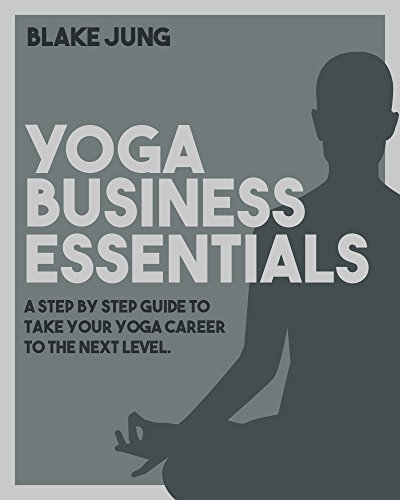 Yoga Business Essentials: A step  by  step guide to take your yoga career to the next level. by Blake Jung