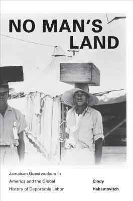 No Mans Land: Jamaican Guestworkers in America and the Global History of Deportable Labor: Jamaican Guestworkers in America and the Global History of Deportable Labor  by  Cindy Hahamovitch