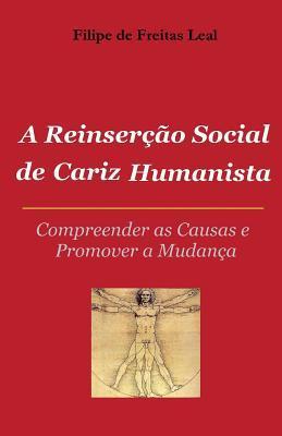 A Reinsercao Social de Cariz Humanista: Compreender as Causas E Promover S Mudanca  by  Filipe De Freitas Leal