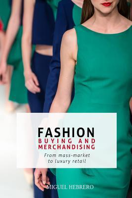 Fashion Buying and Merchandising: From Mass-Market to Luxury Retail  by  Miguel Hebrero