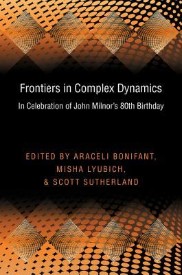 Frontiers in Complex Dynamics: In Celebration of John Milnors 80th Birthday: In Celebration of John Milnors 80th Birthday Araceli Bonifant