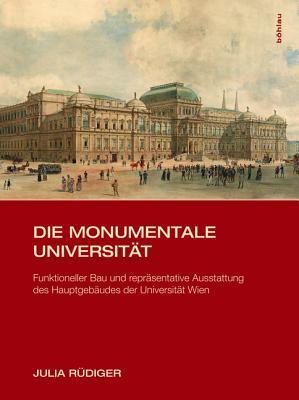 Die Monumentale Universitat: Funktioneller Bau Und Reprasentative Ausstattung Des Hauptgebaudes Der Universitat Wien  by  Julia Rudiger