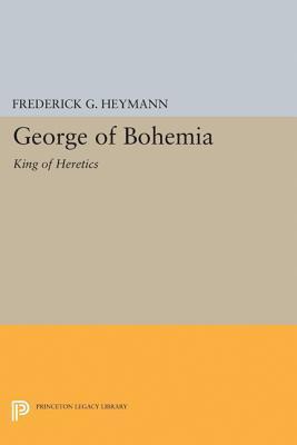 George of Bohemia: King of Heretics  by  Frederick Gotthold Heymann