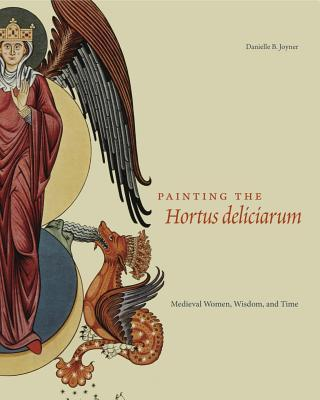 Painting the Hortus Deliciarum: Medieval Women, Wisdom, and Time  by  Danielle Joyner
