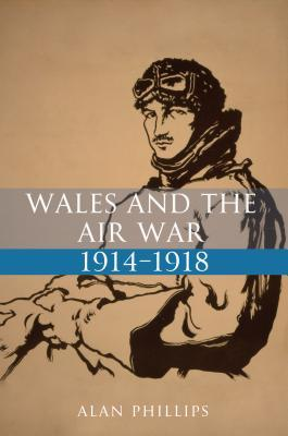 Wales and the Air War 1914-1918  by  Alan Phillips