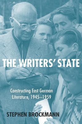 The Writers State: Constructing East German Literature 1945-1959  by  Stephen Brockmann