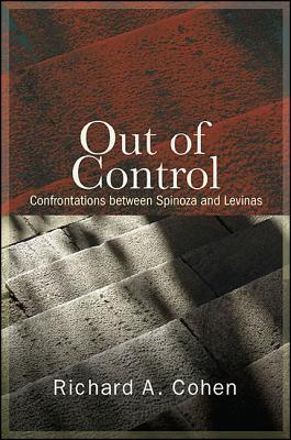 Out of Control: Confrontations Between Spinoza and Levinas Richard A Cohen