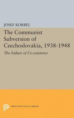 The Communist Subversion of Czechoslovakia, 1938-1948: The Failure of Co-Existence  by  Josef Korbel