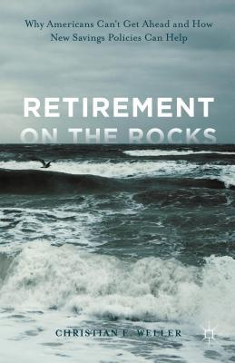 Retirement on the Rocks: Why Americans Cant Get Ahead and How New Savings Policies Can Help  by  Christian E. Weller