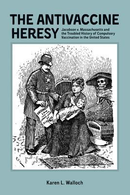 The Antivaccine Heresy: Jacobson V. Massachusetts and the Troubled History of Compulsory Vaccination in the United States  by  Karen L Walloch