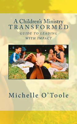 A Childrens Ministry Transformed: Guide to Leading with Impact  by  Michelle OToole