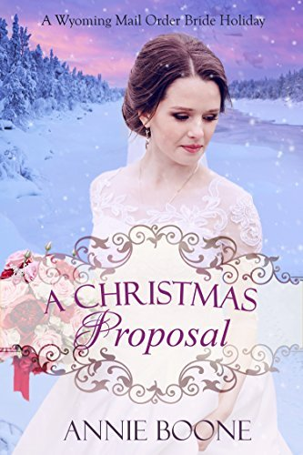 A Christmas Proposal (A Wyoming Mail Order Bride Holiday #2) Annie Boone