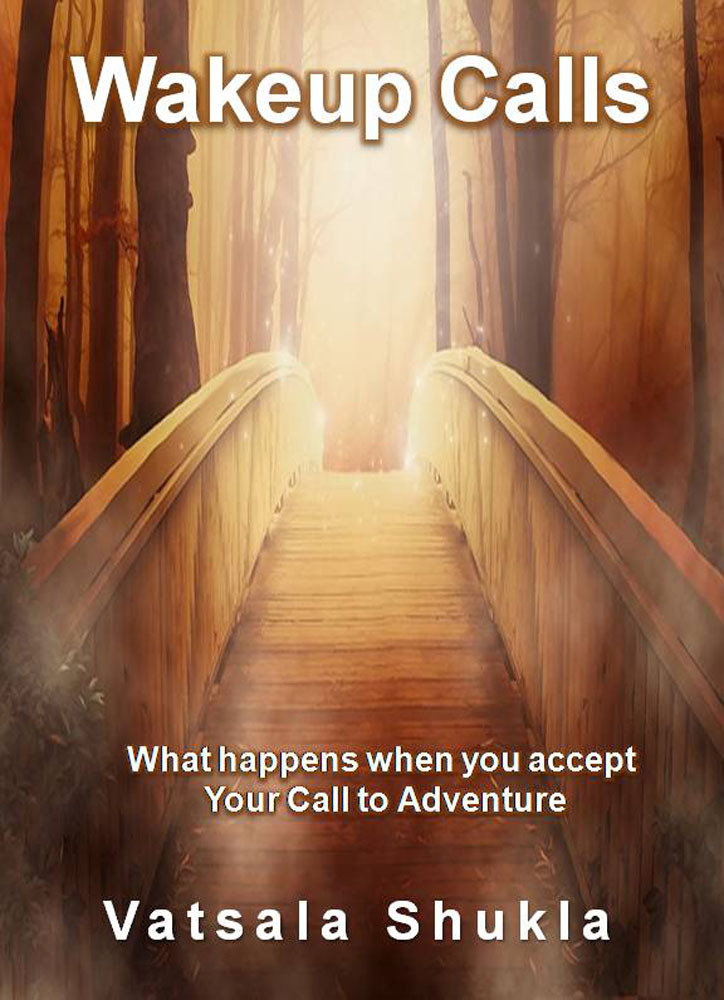 Wakeup Calls: What happens when you accept Your Call to Adventure Vatsala Shukla