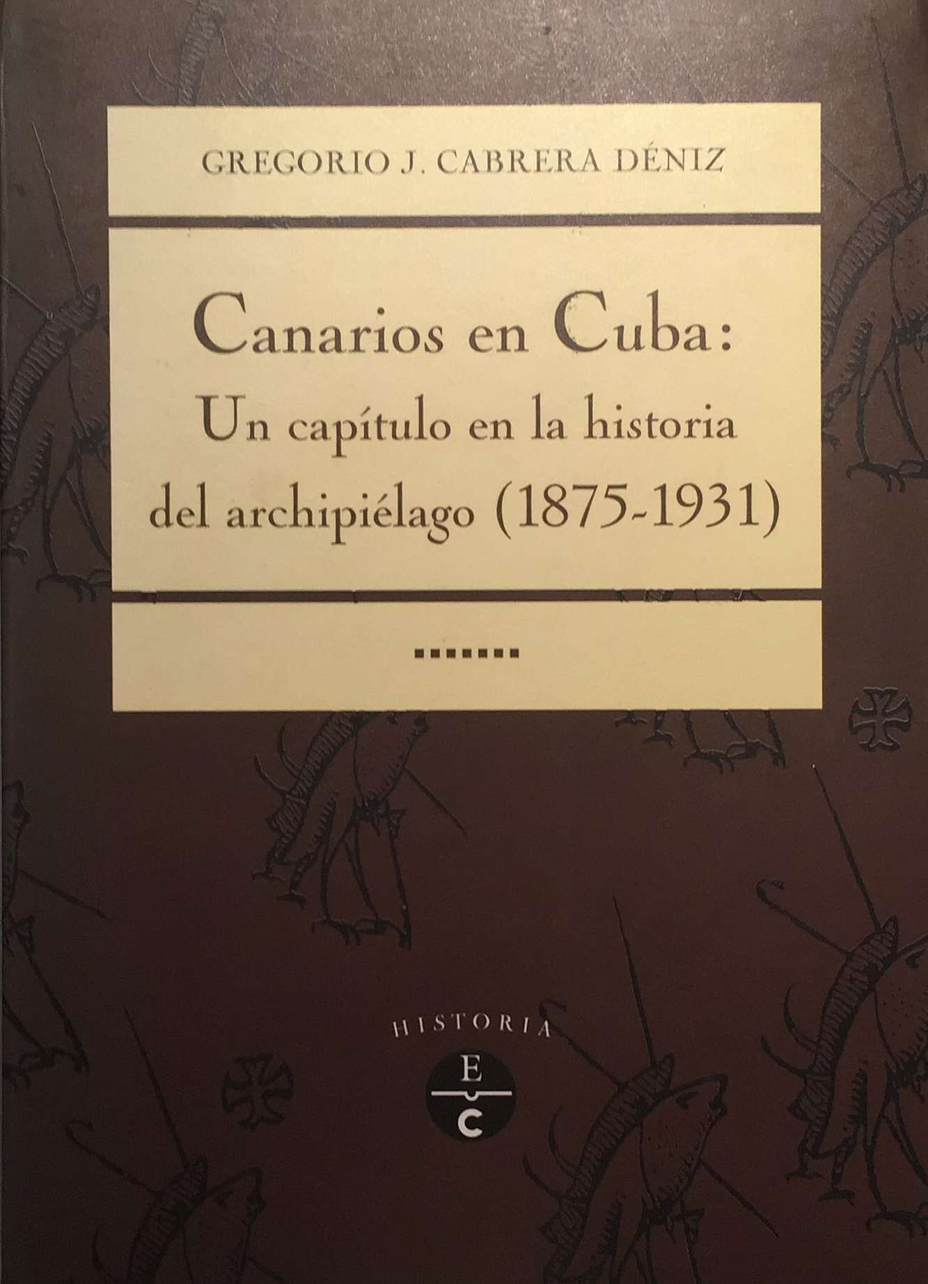 Canarios En Cuba: Un Capitulo En La Historia del Archipielago, 1875-1931 Gregorio Cabrera Déniz