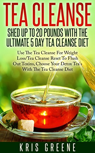 Tea Cleanse - Shed 20 Pounds With The Ultimate 5 Day Tea Cleanse Diet: Tea Cleanse Diet To Flush Out Toxins With Tea Cleanse Reset For Weight Loss  by  Mickayla Greene
