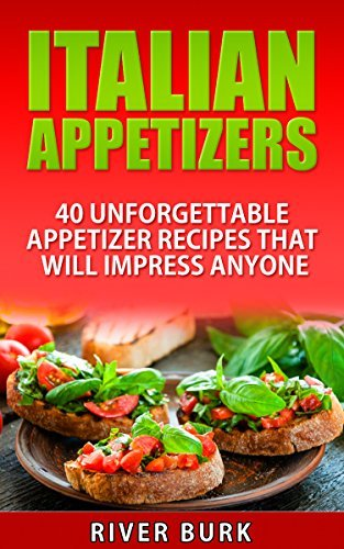 Italian Appetizers: 40 Unforgettable Appetizer Recipes That Will Impress Anyone (Appetizer Series Book 2)  by  River Burk
