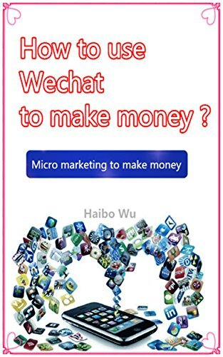 Micro marketing to make money: How to use Wechat to make money  by  Haibo Wu
