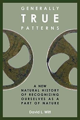 Generally True Patterns: A New Natural History of Recognizing Ourselves as a Part of Nature  by  David L. Witt