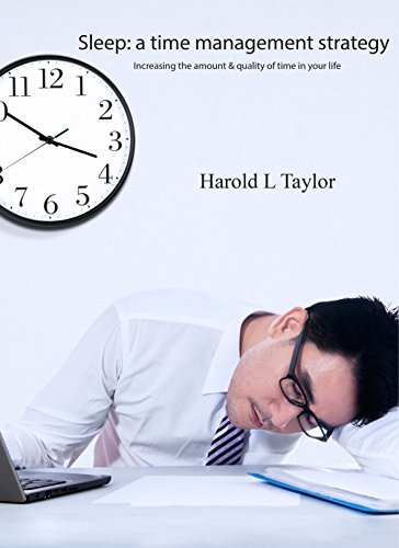 Sleep: A Time Management Strategy: Increasing the amount and quality of time in your life Harold Taylor