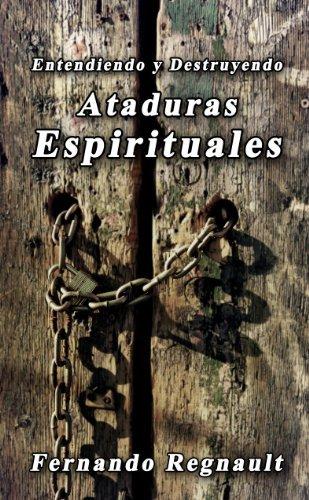 Entendiendo y Destruyendo Ataduras Espirituales Fernando Regnault