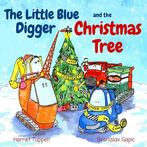 The Little Blue Digger and the Christmas Tree - A Fun and Festive Construction Site Story for 2 - 5 Year Olds Harriet Tuppen