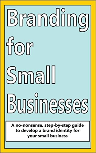 Branding for Small Businesses: A no-nonsense step-by-step guide to develop a brand identity for your small business H Power