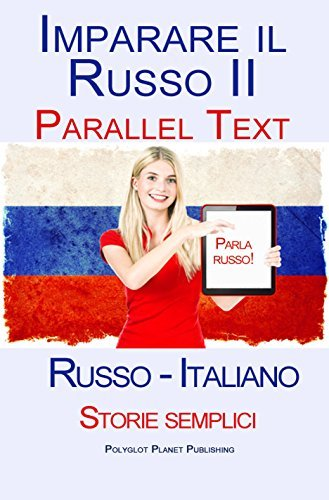Imparare Russo II - Parallel Text (Russo - Italiano) Storie semplici Polyglot Planet Publishing