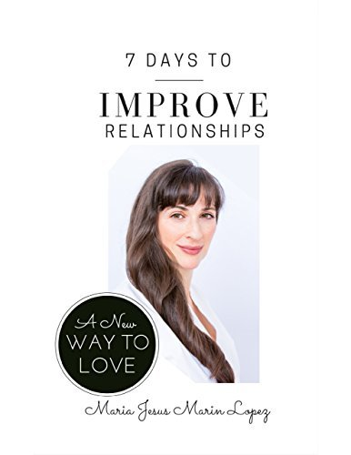7 Days to Improve Relationships: A New Way to Love  by  Maria Jesus MarinLopez