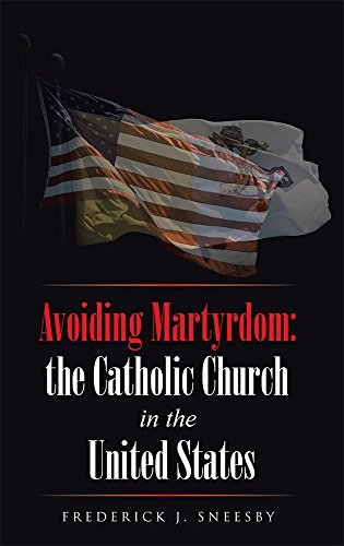 Avoiding Martyrdom: The Catholic Church in the United States Frederick J. Sneesby