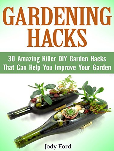 Gardening Hacks: 30 Amazing Killer DIY Garden Hacks That Can Help You Improve Your Garden (gardening hacks, gardening hacks books, gardening hack) Jody Ford