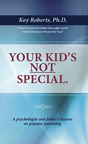 Your Kids Not Special: A Psychologist and Fathers Lessons On Popular Parenting  by  Koy Roberts