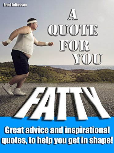 A Quote for You, Fatty: Great advice and inspirational quotes, to help you get in shape!  by  Fred Juliusson