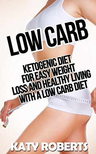 Low Carb: Ketogenic Diet For Easy Weight Loss And Healthy Living With A Low Carb Diet  by  Katy Roberts