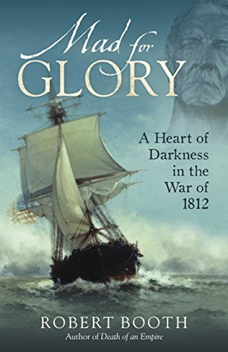 Mad For Glory: A Heart of Darkness in the War of 1812  by  Robert  Booth