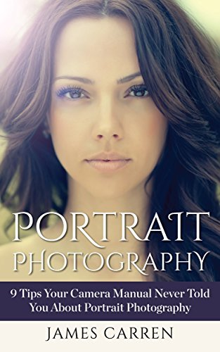Photography: Portrait Photography - 9 Tips Your Camera Manual Never Told You About Portrait Photography (A Book on Photography, Digital Photography, Portrait Photography) James Carren