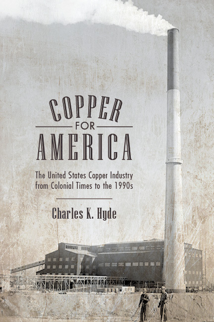 Copper for America: The United States Copper Industry from Colonial Times to the 1990s Charles K. Hyde