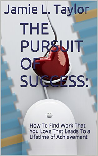 THE PURSUIT OF SUCCESS: How To Find Work That You Love That Leads To a Lifetime of Achievement  by  Jamie L. Taylor