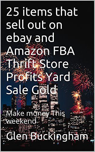 25 items that sell out on ebay and Amazon FBA Thrift Store Profits Yard Sale Gold: Make money This weekend Glen Buckingham