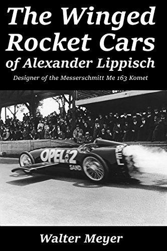 The Winged Rocket Cars of Alexander Lippisch: Designer of the Messerschmitt Me 163 Komet Walter Meyer