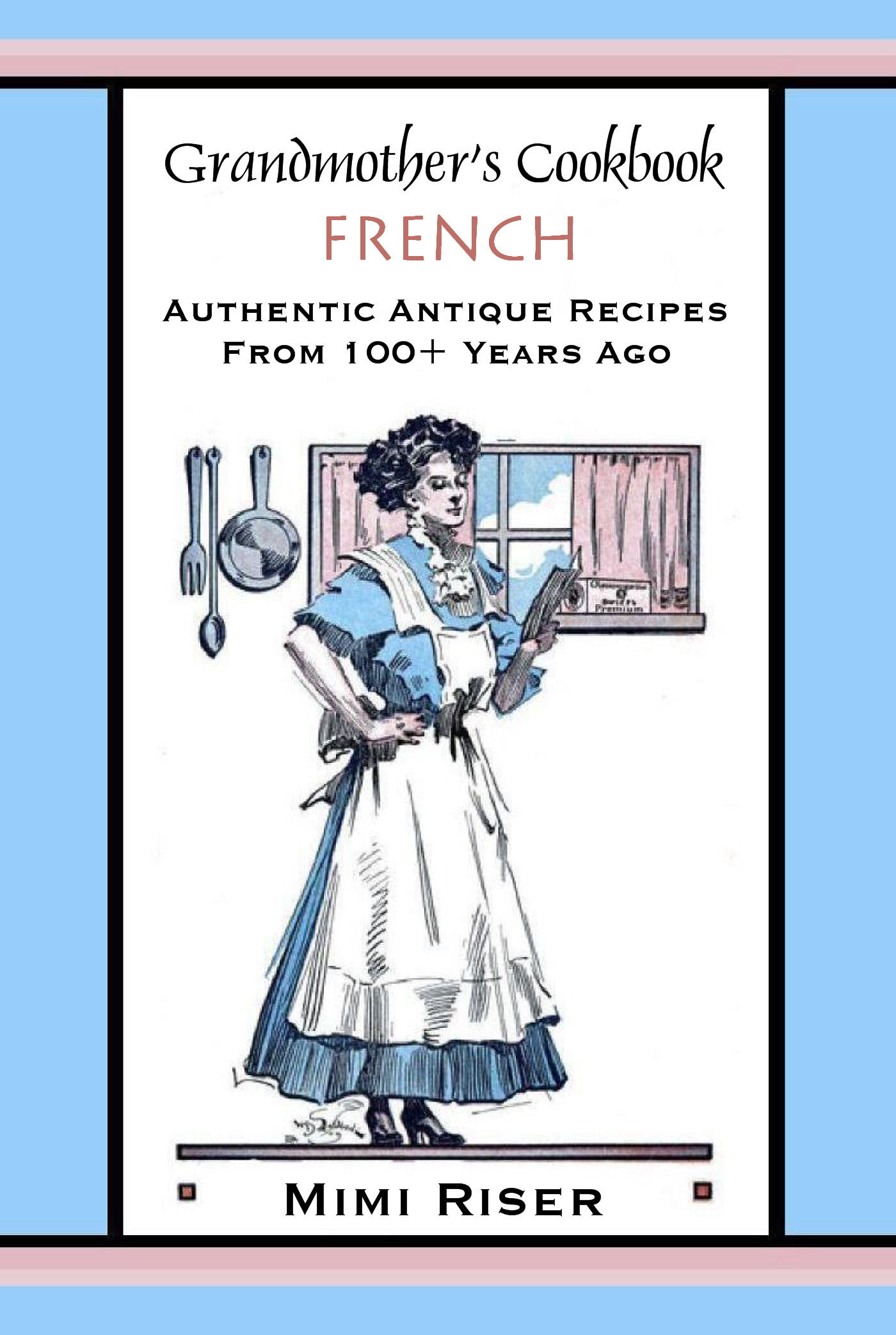 Grandmother's Cookbook, French, Authentic Antique Recipes from 100+ Years Ago  by  Mimi Riser